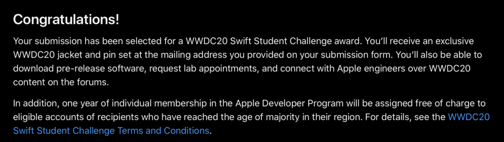 Screenshot from Apple Developer website. It reads: Congratulations! Your submission has been selected for a WWDC20 Swift Student Challenge award. You'll receive an exclusive WWDC20 jacket and pin set at the mailing address you provided on your submission form. You'll also be able to download pre-release software, request lab appointments, and connect with Apple engineers over WWDC20 content on the forums. In addition, one year of individual membership in the Apple Developer Program will be assigned free of charge to eligible accounts of recipients who have reached the age of majority in their region. For details, see the WWDC20 Swift Student Challenge Terms and Conditions.