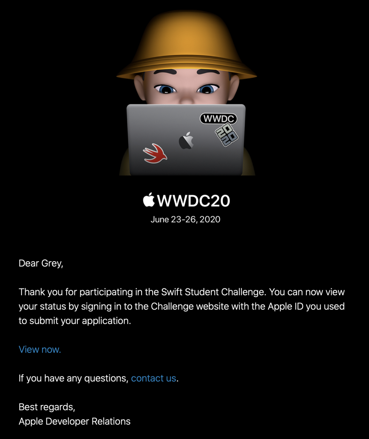 Screenshot of an email from Apple. It reads: WWDC20, June 23-26, 2020. Dear Grey, Thank you for participating in the Swift Student Challenge. You can now view your status by signing in to the Challenge website with the Apple ID you used to submit your application. View now. If you have any questions, contact us. Best regards, Apple Developer Relations